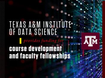 graphic that reads texas a&m institute of data science provides funding for course development and faculty fellowships
